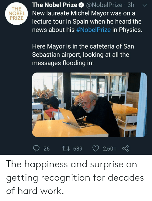 News, Nobel Prize, and Work: The Nobel Prize  @NobelPrize 3h  THE  NOBEL New laureate Michel Mayor was on a  PRIZE  lecture tour in Spain when he heard the  news about his #NobelPrize in Physics.  Here Mayor is in the cafeteria of San  Sebastian airport, looking at all the  messages flooding in!  L 689  2,601  26 The happiness and surprise on getting recognition for decades of hard work.