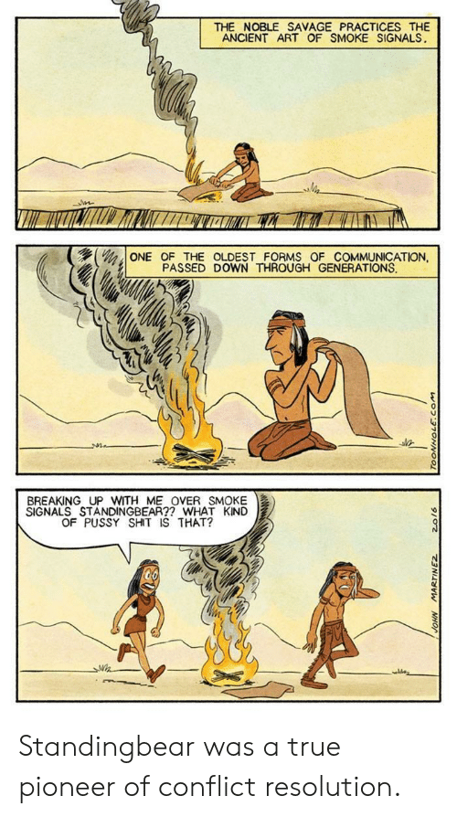 conflict: THE NOBLE SAVAGE PRACTICES THE  ANCIENT ART OF SMOKE SIGNALS  ONE OF THE OLDEST FORMS OF COMMUNICATION,  PASSED DOWN THROUGH GENERATIONS  BREAKING UP WITH ME OVER SMOKE  SIGNALS STANDINGBEAR?? WHAT KIND  OF PUSSY SHIT IS THAT? Standingbear was a true pioneer of conflict resolution.