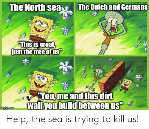 """Hyou: The North sea  The Dutchand Germans  This is great  just the tree ofus""""  HYOU,me and this dirt  wallyou build between us""""  imgfip.com Help, the sea is trying to kill us!"""
