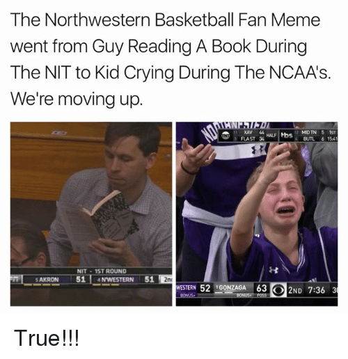 Basketball, Crying, and Meme: The Northwestern Basketball Fan Meme  went from Guy Reading A Book During  The NIT to Kid Crying During The NCAAs.  We're moving up.  MIDTN 5 1st  XAN  HALF tbs  3 FLAST 34  BUTL 6 154  NIT 1ST ROUND  SAKRON  51  N WESTERN  51  2nd  WESTERN 52 IGONZAGA 63 O 2ND 7:36 3 True!!!