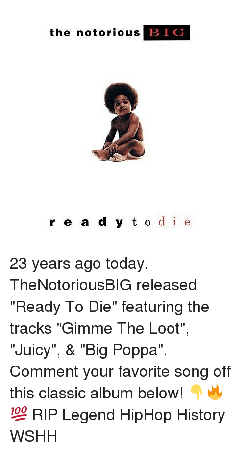 """Bigly: the notorious B  IG  r e a d y t o de 23 years ago today, TheNotoriousBIG released """"Ready To Die"""" featuring the tracks """"Gimme The Loot"""", """"Juicy"""", & """"Big Poppa"""". Comment your favorite song off this classic album below! 👇🔥💯 RIP Legend HipHop History WSHH"""