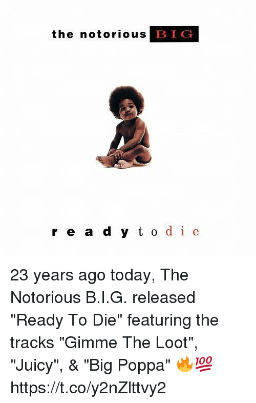 """dieing: the notorious  BIG  r e a d y t o de 23 years ago today, The Notorious B.I.G. released """"Ready To Die"""" featuring the tracks """"Gimme The Loot"""", """"Juicy"""", & """"Big Poppa"""" 🔥💯 https://t.co/y2nZlttvy2"""