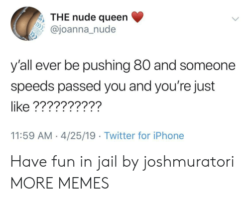 Dank, Iphone, and Jail: , THE nude queen  oanna nude  y'all ever be pushing 80 and someone  speeds passed you and you're just  like ??????????  11:59 AM 4/25/19 Twitter for iPhone Have fun in jail by joshmuratori MORE MEMES