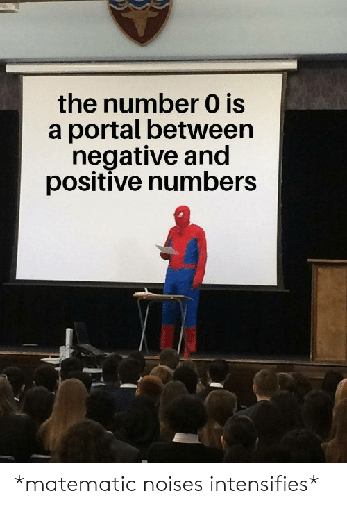 Portal, Intensifies, and Noises: the number 0 is  a portal between  negative and  positive numbers *matematic noises intensifies*