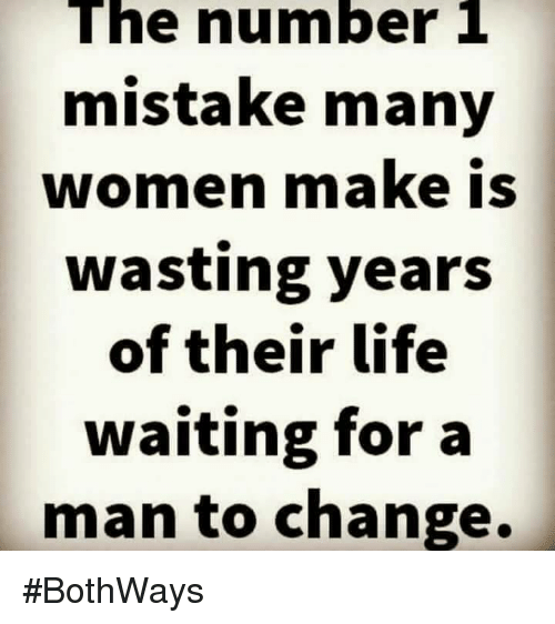 Life, Memes, and Women: The number 1  mistake many  women make is  wasting years  of their life  waiting for a  man to change. #BothWays