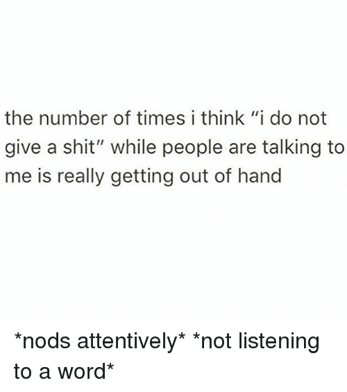 """Shit, Word, and Girl Memes: the number of times i think """"i do not  give a shit"""" while people are talking to  me is really getting out of hand *nods attentively* *not listening to a word*"""