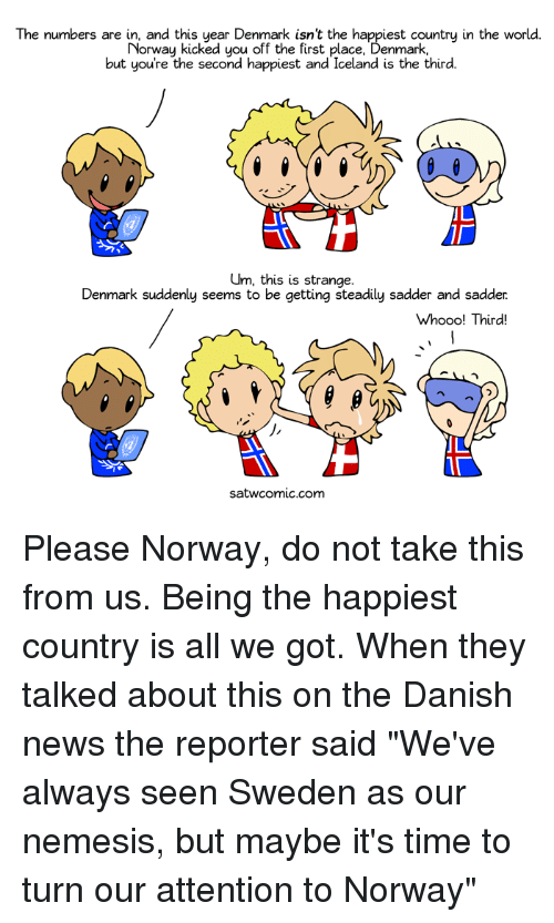 "Dank, 🤖, and Danish: The numbers are in, and this year Denmark isnt the happiest country in the world.  The numbers are Norway asked you off the sust the happest country n the world  Norway kicked you off the first place, Denmark,  but you're the second happiest and, Iceland is the third.  Um, this is strange.  Denmark suddenly seems to be getting steadily sadder and sadder  Whooo! Third!  1「  satwcom!c.com Please Norway, do not take this from us. Being the happiest country is all we got.  When they talked about this on the Danish news the reporter said ""We've always seen Sweden as our nemesis, but maybe it's time to turn our attention to Norway"""