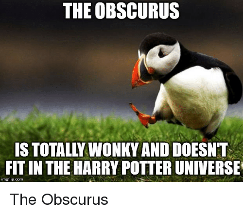 Harry Potter, Reddit, and Potter: THE OBSCURUS  IS TOTALLY WONKY AND DOESNT  FIT IN THE HARRY POTTER UNIVERSE  imgflip.com The Obscurus