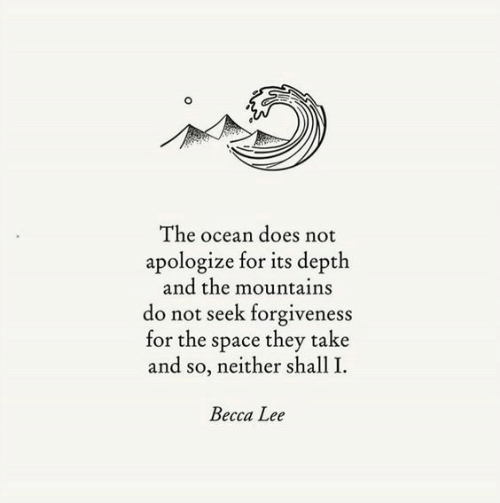 depth: The ocean does not  apologize for its depth  and the mountains  do not seek forgiveness  for the space they take  and so, neither shall I  Becca Lee