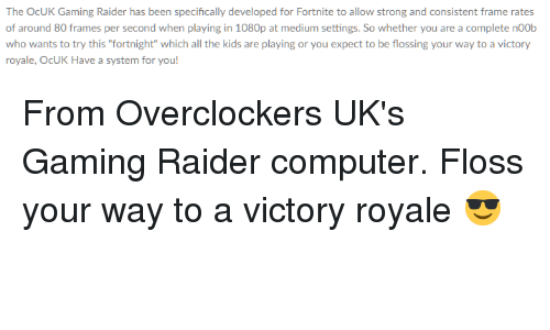 """Computer, Kids, and Strong: The OcUK Gaming Raider has been specifically developed for Fortnite to allow strong and consistent frame rates  of around 80 frames per second when playing in 1080p at medium settings. So whether you are a complete noOb  who wants to try this """"fortnight"""" which all the kids are playing or you expect to be flossing your way to a victory  royale, OcUK Have a system for you"""