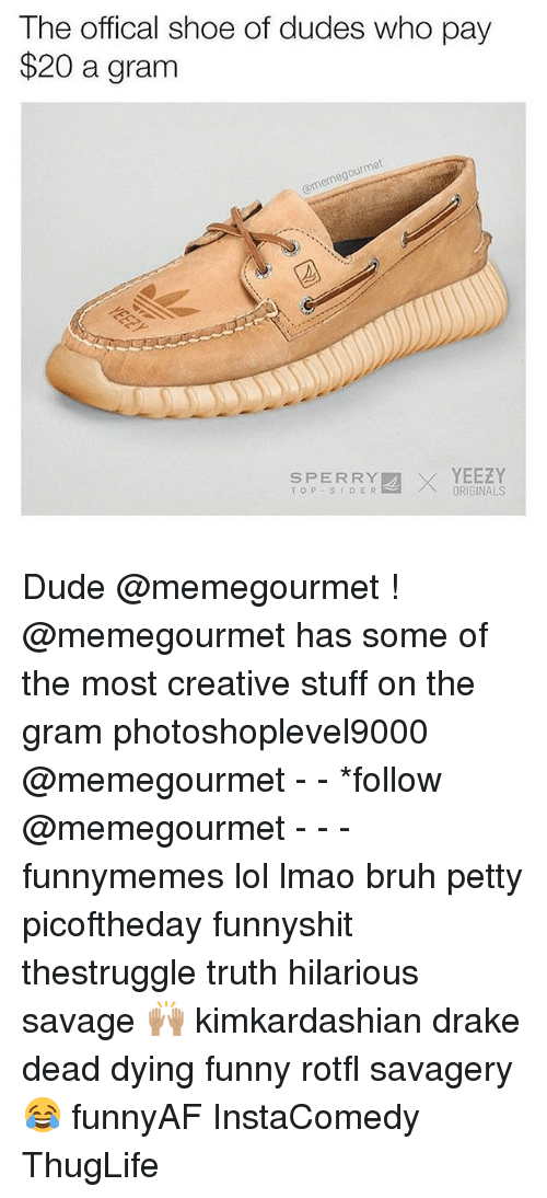 Bruh, Drake, and Dude: The offical shoe of dudes who pay  $20 a granm  ourmet  @memegou  SPERRX  SPERRYORIGINALS  SPERRY  TOP SIDER  YEEZY Dude @memegourmet ! @memegourmet has some of the most creative stuff on the gram photoshoplevel9000 @memegourmet - - *follow @memegourmet - - - funnymemes lol lmao bruh petty picoftheday funnyshit thestruggle truth hilarious savage 🙌🏽 kimkardashian drake dead dying funny rotfl savagery 😂 funnyAF InstaComedy ThugLife