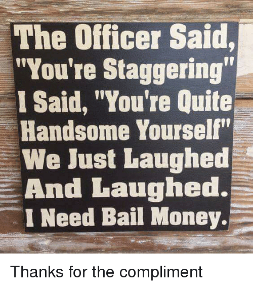 "Funny, Money, and Quite: The Officer Said,  ""You're Staggering  I Said, ""You're Quite  Handsome Yourself""  We Just Laughed  And Laughed.  I Need Bail Money. Thanks for the compliment"