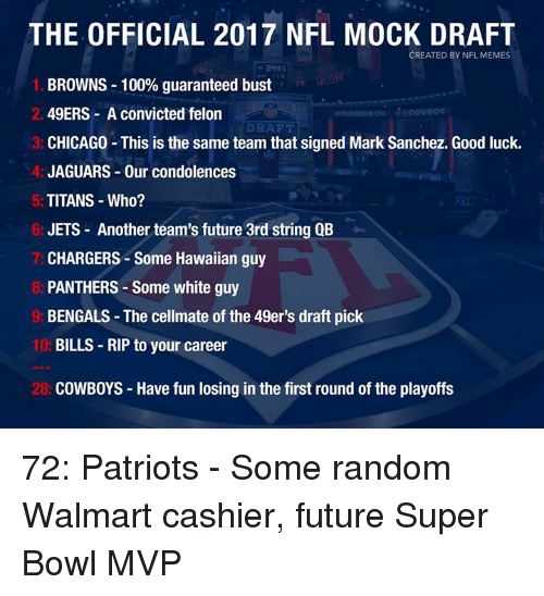 Mark Sanchez: THE OFFICIAL 2017 NFL MOCK DRAFT  CREATED BY NFL MEMES  BROWNS 100% guaranteed bust  49ERS A convicted felon  DRAFT  CHICAGO This is the same team that signed Mark Sanchez. Good luck.  JAGUARS Our condolences  TITANS Who?  JETS Another team's future 3rd string QB  CHARGERS Some Hawaiian guy  PANTHERS-Some white guy  BENGALS The cellmate of the 49er's draft pick  10:  BILLS RIP to your career  28: COWBOYS Have fun losing in the first round of the playoffs 72: Patriots - Some random Walmart cashier, future Super Bowl MVP