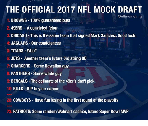 Mark Sanchez: THE OFFICIAL 2017 NFL MOCK DRAFT  @nfl memes ig  BROWNS 100% guaranteed bust  2. 49ERS A convicted felon  3: CHICAGO This is the same team that signed Mark Sanchez. Good luck.  A: JAGUARS Our condolences  5: TITANS Who?  6: JETS Another team's future 3rd string QB  CHARGERS Some Hawaiian guy  PANTHERS Some white guy  BENGALS The cellmate of the 49er's draft pick  10:  BILLS RIP to your career  28: COWBOYS Have fun losing in the first round of the playoffs  72: PATRIOTS: Some random Walmart cashier, future Super Bowl MVP