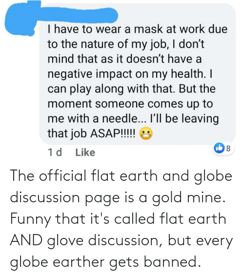 Flat Earth: The official flat earth and globe discussion page is a gold mine. Funny that it's called flat earth AND glove discussion, but every globe earther gets banned.