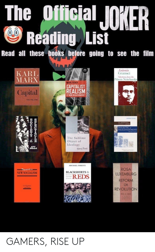 Books, Joker, and Sublime: The Official JOKER  Reading List  Read all these books before going to see the film  Antonio  Gramsci  Selections frome the  Prison Notebooks  KARL  MARX  MARK FISHER  CAPITALIST  REALISM  Capital  IS THERE NO ALTERNATIVE?  YOLEE ONE  DIALECTIC  ENLIGHTENMENT  The Sublime  Object of  Ideology  Slavoj Zizek  guy  debord  MICHAEL PARENTI  ROSA  BLACKSHIRTS&  NEW SOCIALISM  LUXEMBURG  REDS  REFORM  OR  REVOLUTION  SPECTACLR  SOCIRT GAMERS, RISE UP