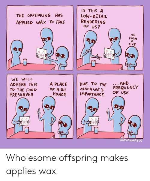 wax: THE OFFS PRING HAS  APPLIED WAX To THIS  IS THIS A  LoW-DETAIL  RENDERING  OF US?  AF  FIRM  TIVE  WE WILL  ADHERE THIS  TO THE FooD  PRESERVER  A PLACE DUE To T  MACH INE S  THE.. AND  OF HIGH  HONOR  FREQU ENCY  OF USE  IMPORTANCE  NATHANWPYLE Wholesome offspring makes applies wax