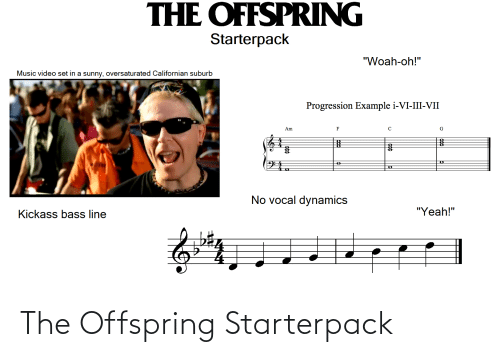 """kickass: THE OFFSPRING  Starterpack  """"Woah-oh!""""  Music video set in a sunny, oversaturated Californian suburb  Progression Example i-VI-III-VII  Am  No vocal dynamics  """"Yeah!""""  Kickass bass line The Offspring Starterpack"""