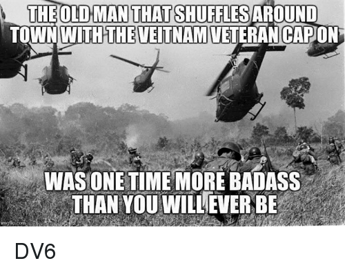 Memes, Old Man, and Badass: THE OLD MAN THATSHUFFLES AROUND  TOWN WITHTHEVEITNAM VETERAN CAPON  WASONETIME MORE BADASS  THAN YOU WILLEVER BE DV6