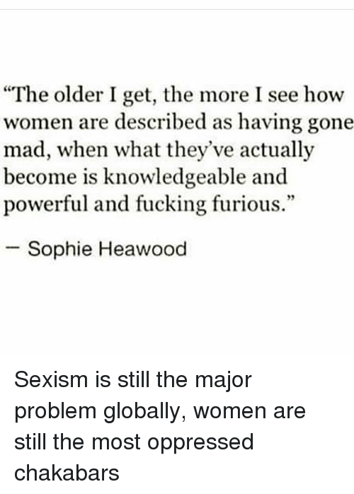 """Fucking, Memes, and Women: """"The older I get, the more I see how  women are described as having gone  mad, when what they've actually  become is knowledgeable and  powerful and fucking furious.""""  Sophie Heawood Sexism is still the major problem globally, women are still the most oppressed chakabars"""