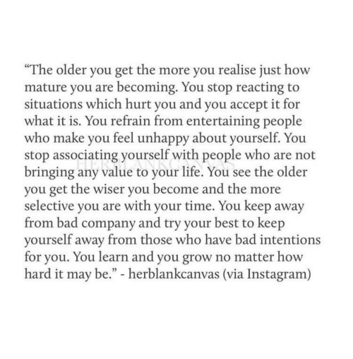 "Bad, Instagram, and Life: ""The older you get the more you realise just how  mature you are becoming. You stop reacting to  situations which hurt vou and vou accept it for  what it is. You refrain from entertaining people  who make you feel unhappy about yourself. You  stop associating yourself with people who are not  bringing any value to your life. You see the older  you get the wiser you become and the more  selective you are with your time. You keep away  from bad company and try your best to keep  vourself away from those who have bad intentions  for you. You learn and you grow no matter how  hard it may be."" - herblankcanvas (via Instagram)"