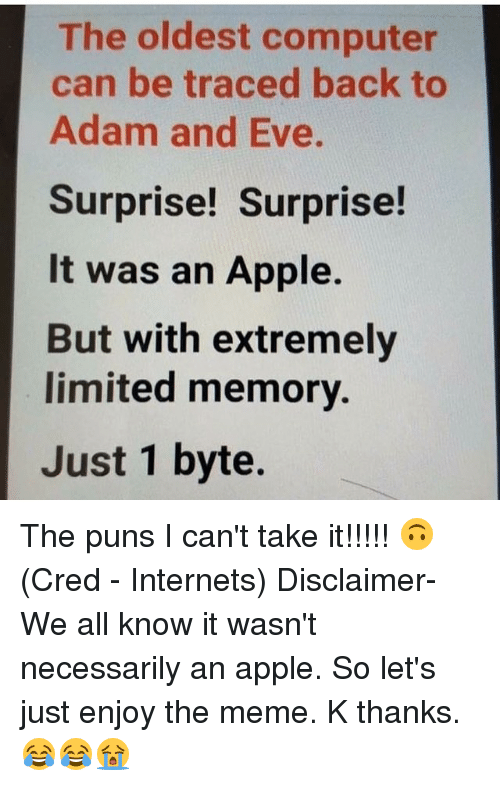 Adam and Eve, Apple, and Meme: The oldest computer  can be traced back to  Adam and Eve.  Surprise! Surprise!  It was an Apple.  But with extremely  limited memory.  Just 1 byte. The puns I can't take it!!!!! 🙃 (Cred - Internets) Disclaimer- We all know it wasn't necessarily an apple. So let's just enjoy the meme. K thanks. 😂😂😭