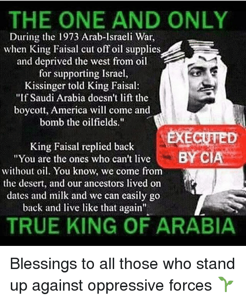 "America, Memes, and True: THE ONE AND ONLY  During the 1973 Arab-Israeli War,  when King Faisal cut off oil supplies  and deprived the west from oil  for supporting Israel  Kissinger told King Faisal:  ""If Saudi Arabia doesn't lift the  boycott, America will come and  bomb the oilfields.""  EXECUTED  King Faisal replied back  ""You are the ones who can't live  without oil. You know, we come from  the desert, and our ancestors lived on  dates and milk and we can casily go  back and live like that again""  BY C  TRUE KING OF ARABIA Blessings to all those who stand up against oppressive forces 🌱"