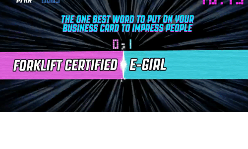 word to: THE ONE BEST WORD TO PUT ON VOUR  BUSINESS CARD TO IMPRESS PEOPLE  FORKLIFT CERTIFIED E-GIRL