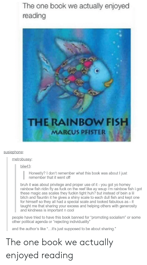 """Ass, Bitch, and Bruh: The one book we actually enjoyed  reading  THE RAINBOW FISH  MARCUS PFISTER  susiephone  metrobuss  bile43  Honestly? I don't remember what this book was about I just  remember that it went off  bruh it was about privilege and proper use of it - you got yo homey  rainbow fish ridin fly as fuck on the reef like ay wsup i'm rainbow fish i got  these magic ass scales they fuckin tight huh? but instead of bein a lil  bitch and flauntin it he gives a shiny scale to each dull fish and kept one  for himself so they all had a special scale and looked fabulous as - it  taught me that sharing your excess and helping others with generosity  and kindness is important n cool  eople have tried to have this book banned for """"promoting socialism"""" or some  other political agenda or """"rejecting individuality  and the author's like""""...it's just supposed to be about sharing."""" The one book we actually enjoyed reading"""
