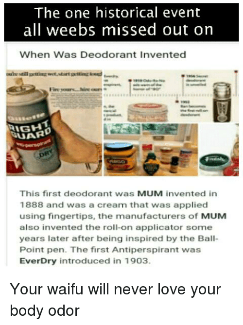 Anime, Love, and Historical: The one historical event  all weebs missed out on  When Was Deodorant Invented  IGH  This first deodorant was MUM invented in  1888 and was a cream that was applied  using fingertips, the manufacturers of MUM  also invented the roll-on applicator some  years later after being inspired by the Ball-  Point pen. The first Antiperspirant was  EverDry introduced in 1903