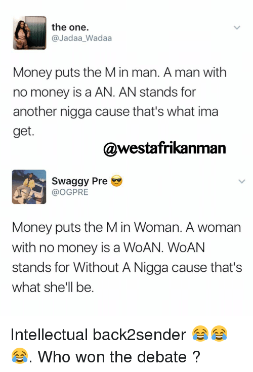 Swaggy: the one.  @Jadaa Wadaa  Money puts the M in man. A man with  no money is a AN. AN stands for  another nigga cause that's what ima  get  @westafrikanman  swaggy Pre  OGPRE  Money puts the M in Woman. A woman  with no money is a WoA  WoAN  stands for Without ANigga cause that's  what she'll be Intellectual back2sender 😂😂😂. Who won the debate ?