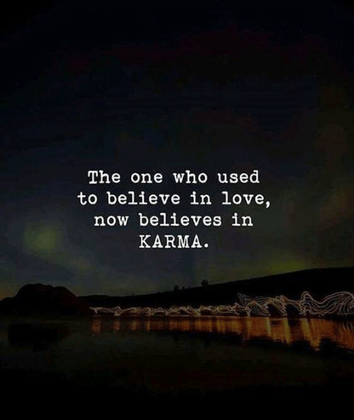 Love, Karma, and Who: The one who used  to believe in love,  now believes in  KARMA.