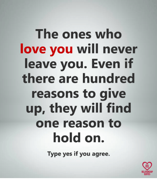 Love, Memes, and Quotes: The ones who  love you will never  leave you. Even if  there are hundred  reasons to give  up, they will find  one reason to  hold on.  Type yes if you agree.  RO  RELATIONSHIP  QUOTES