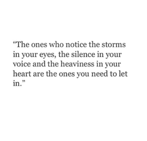 """Heart, Voice, and Silence: """"The ones who notice the storms  in your eyes, the silence in your  voice and the heaviness in your  heart are the ones you need to let  in  i2"""