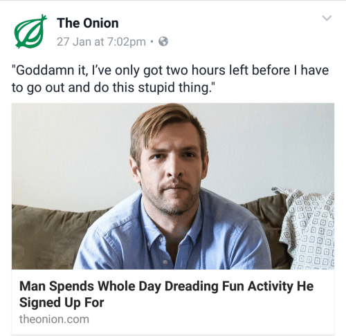 "The Onion, Onion, and Got: The Onion  27 Jan at 7:02pm  ""Goddamn it, I've only got two hours left before I have  to go out and do this stupid thing  Man Spends Whole Day Dreading Fun Activity He  Signed Up For  theonion.com"