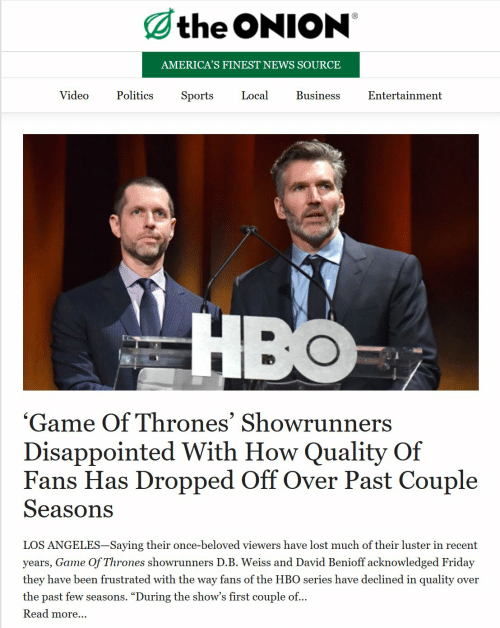 """Disappointed, Friday, and Game of Thrones: the ONION  AMERICA'S FINEST NEWS SOURCE  Video  Local  Politics  Sports  Business  Entertainment  HBO  'Game Of Thrones' Showrunners  Disappointed With How Quality Of  Fans Has Dropped Off Over Past Couple  Seasons  LOS ANGELES-Saying their once-beloved viewers have lost much of their luster in recent  years, Game Of Thrones showrunners D.B. Weiss and David Benioff acknowledged Friday  they have been frustrated with the way fans of the HBO series have declined in quality  ver  the past few seasons  """"During the show's first couple of...  Read more..."""