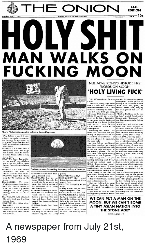 """Asian, Fucking, and God: THE ONION  EDITION  10c  FINEST AMERICAN NEWS SOURCE  MAN WALKS ON  FUCKING MOON  NEIL ARMSTRONG'S HISTORIC FIRST  WORDS ON MOON  HOLY LIVING FUCK'  THE MOON Jesus fucking down in the moon's low gravity  The distant, lonely, mysterious colleague on the lunar surface.  satellite that has tascinated Hl, yeah Hell yeah,"""" an  mankind since the dawn of time ecstatie Aldrin said, pumping  astronauts Neil Armstrong and  lt's like I told you on the way  down on the Sea of Tranquty his shipmate. """"Remember?I told  in the lunar module Eagle andyou this was going to be fucking  Chris Houston. We're on the spent two hours engaged in  bove: Neil Armstrong on the surface of the fucking moon  chological preparations for the to the capsule. Their intense 18  un-fucking-believableness f month NASA training period-  the next phase of the operation, the primary unction of which  earthlings watched on televi- credible nature of their mis-  ed the tour steps leading out of at one point Armstrong had to  the module, pause, and tooksit down and take several deep  one small but epoch-making breaths. """"just so I dont fueking  HOUSTON:Roer. Tranquility  250,000 miles away. """" abso-seientists at press time still  fucking-lutely am standing oncouldnot eve begin to fucking  TRANQUILITY; [t wasa smooth  The Earth as seen  Ho y Jesus  the sur ace of the moon  rom  the surfaceof the fuckingmoon  conceive  I am talking to you from the The astronauts also planted an  goddamned fueking moon. JesusAmerican flag in the ground  H. Christ in a chicken basketongside a plaque reading, in  Holy mother of tuck,"""" the first part: """"This plaque, placed here  Christ's sake. the moon. Over. HOUSTON: You're clear, Tran-  pause.)  HOUSTON: Roger that. You're  quility. Proceed. Over.  clear for T1, walkingon lhe, TRANQUILITY: Can see the
