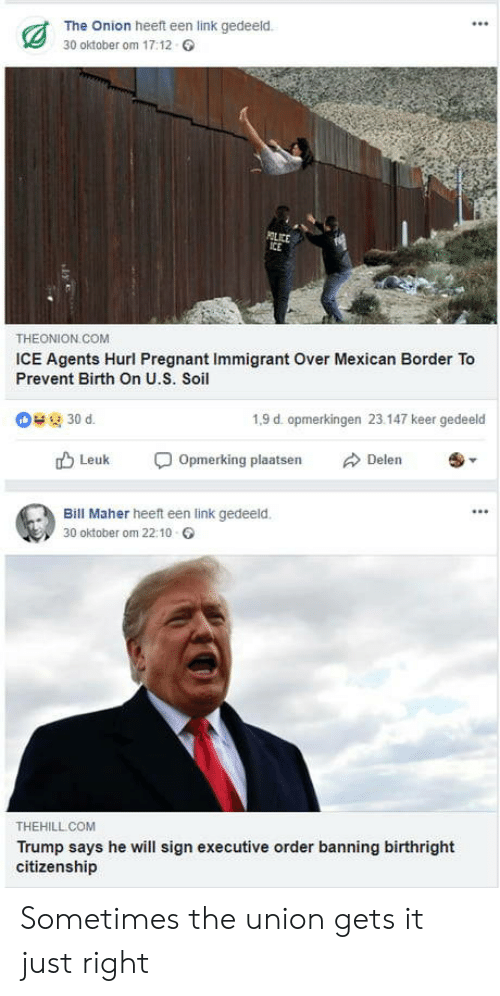 Pregnant, The Onion, and Link: The Onion heeft een link gedeeld.  30 oktober om 17:12  THEONION COM  ICE Agents Hurl Pregnant Immigrant Over Mexican Border To  Prevent Birth On U.S. Soil  1,9 d. opmerkingen 23.147 keer gedeeld  rD Leuk Opmerking plaatsen Delen  Bill Maher heeft een link gedeeld.  30 oktober om 22:10  THEHILL COM  Trump says he will sign executive order banning birthright  citizenship Sometimes the union gets it just right