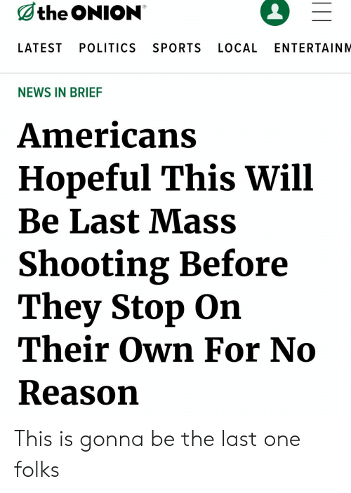 News, Politics, and Sports: the ONION  LATEST  POLITICS  SPORTS  LOCAL  ENTERTAINM  NEWS IN BRIEF  Americans  Hopeful This Will  Be Last Mass  Shooting Before  They Stop On  Their Own For No  Reason This is gonna be the last one folks