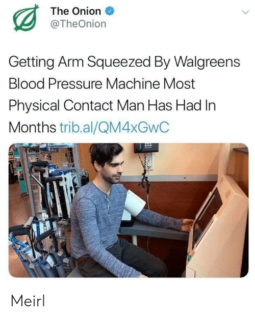The Onion: The Onion  @TheOnion  Getting Arm Squeezed By Walgreens  Blood Pressure Machine Most  Physical Contact Man Has Had In  Months trib.al/QM4XGWC Meirl