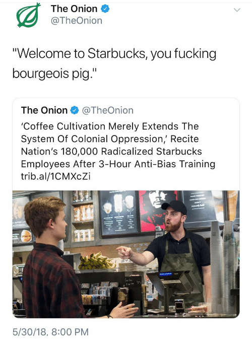 "Fucking, Starbucks, and The Onion: The Onion  @TheOnion  ""Welcome to Starbucks, you fucking  bourgeois pig.""  The Onion@TheOnion  'Coffee Cultivation Merely Extends The  System Of Colonial Oppression, Recite  Nation's 180,000 Radicalized Starbucks  Employees After 3-Hour Anti-Bias Training  trib.al/1CMXcZi  1s  5/30/18, 8:00 PM"