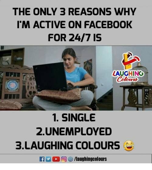 Facebook, Indianpeoplefacebook, and Single: THE ONLY 3 REASONS WHY  I'M ACTIVE ON FACEBOOK  FOR 24/7 15  LAUGHING  Colors  1. SINGLE  2.UNEMPLOYED  3.LAUGHING COLOURS