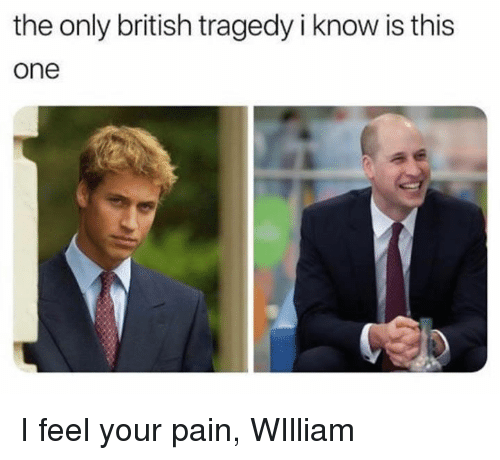 Dank, British, and Pain: the only british tragedy i know is this  one I feel your pain, WIlliam
