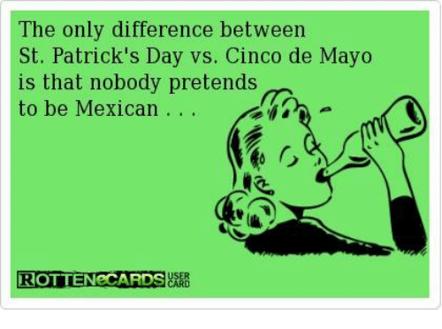 Dank, Cinco De Mayo, and St Patrick's Day: The only difference between  St. Patrick's Day vs. Cinco de Mayo  is that nobody pretends  to be Mexican  ROTTENECARDSBARE