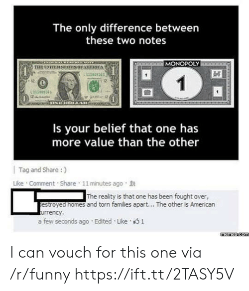 Funny, Memes, and Monopoly: The only difference between  these two notes  MONOPOLY  11383365  12  Is your belief that one has  more value than the other  | Tag and Share :)  Like . Comment . Share , 11 minutes ago .  The reality is that one has been fought over,  estroyed nomes and torn families apart... The other is American  urrency,  a few seconds ago . Edited . Like。  memes.com I can vouch for this one via /r/funny https://ift.tt/2TASY5V