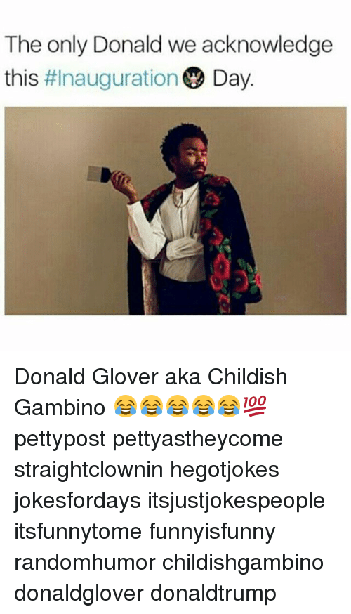 Childish Gambino, Donald Glover, and Memes: The only Donald we acknowledge  this  #Inauguration  Day. Donald Glover aka Childish Gambino 😂😂😂😂😂💯 pettypost pettyastheycome straightclownin hegotjokes jokesfordays itsjustjokespeople itsfunnytome funnyisfunny randomhumor childishgambino donaldglover donaldtrump