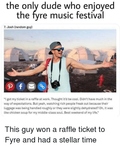"Dude, Life, and Music: the only dude who enjoyed  the fyre music festival  7. Josh (random guy)  ""I got my ticket in a raffle at work. Thought it'd be cool. Didn't have much in the  way of expectations. But yeah, watching rich people freak out because their  luggage was being handled roughly or they were slightly dehydrated? Oh, it was  like chicken soup for my middle-class soul. Best weekend of my life."" This guy won a raffle ticket to Fyre and had a stellar time"