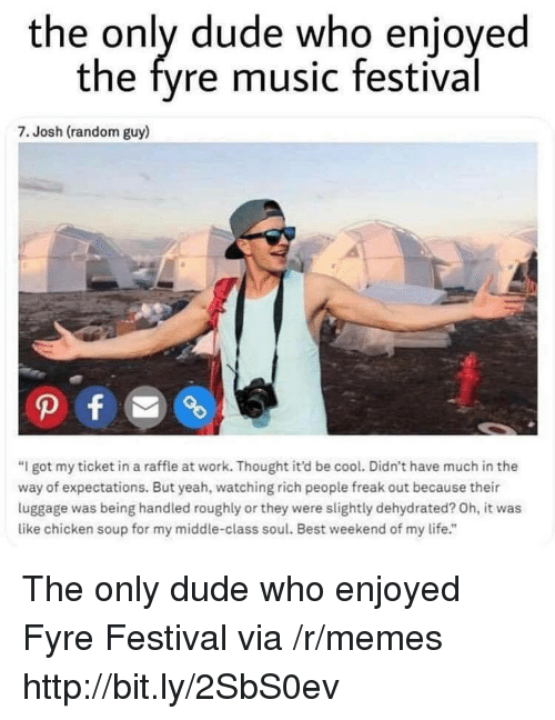 "Dude, Life, and Memes: the only dude who enjoyed  the fyre music festival  7. Josh (random guy)  ""I got my ticket in a raffle at work. Thought it'd be cool. Didn't have much in the  way of expectations. But yeah, watching rich people freak out because their  luggage was being handled roughly or they were slightly dehydrated? Oh, it was  like chicken soup for my middle-class soul. Best weekend of my life."" The only dude who enjoyed Fyre Festival via /r/memes http://bit.ly/2SbS0ev"