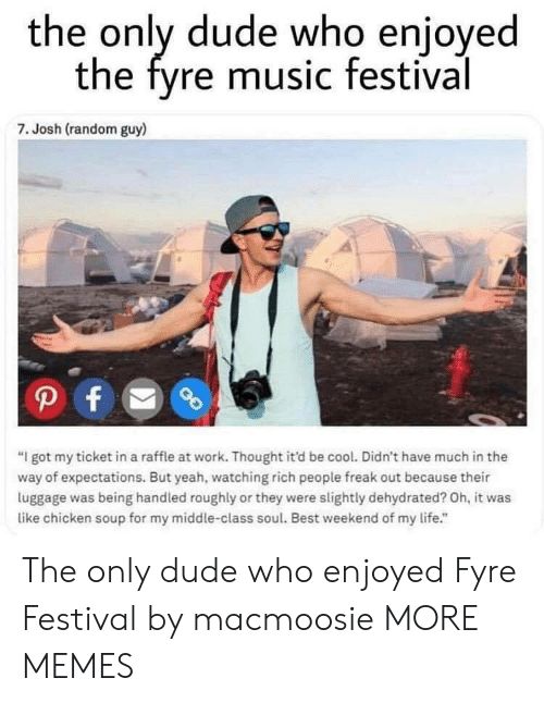 "Dank, Dude, and Life: the only dude who enjoyed  the fyre music festival  7. Josh (random guy)  ""I got my ticket in a raffle at work. Thought it'd be cool. Didn't have much in the  way of expectations. But yeah, watching rich people freak out because their  luggage was being handled roughly or they were slightly dehydrated? Oh, it was  like chicken soup for my middle-class soul. Best weekend of my life."" The only dude who enjoyed Fyre Festival by macmoosie MORE MEMES"
