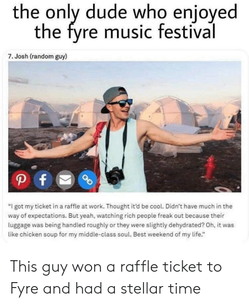 """Dehydrated: the only dude who enjoyed  the fyre music festival  7. Josh (random guy)  """"I got my ticket in a raffle at work. Thought it'd be cool. Didn't have much in the  way of expectations. But yeah, watching rich people freak out because their  luggage was being handled roughly or they were slightly dehydrated? Oh, it was  like chicken soup for my middle-class soul. Best weekend of my life."""" This guy won a raffle ticket to Fyre and had a stellar time"""